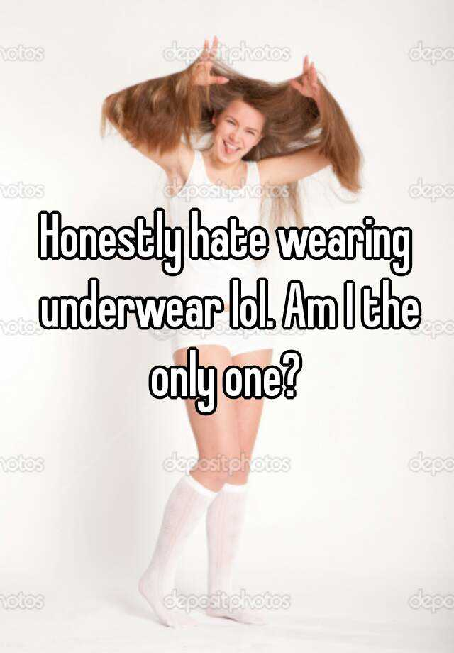Honestly hate wearing underwear lol. Am I the only one?