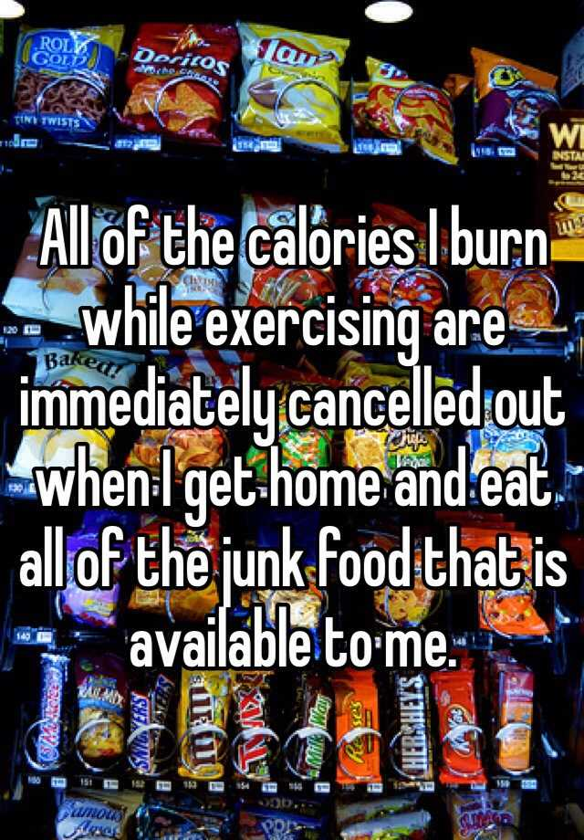 All of the calories I burn while exercising are immediately cancelled out when I get home and eat all of the junk food that is available to me.