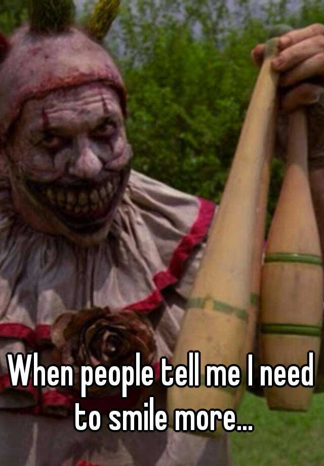 When people tell me I need to smile more...